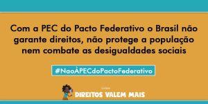 Card com o texto: Com a PEC do Pacto Federativo, o Brasil não garante direitos, não protege a população, nem combate as desigualdades sociais. #NÃOàPECdoPactoFederativo