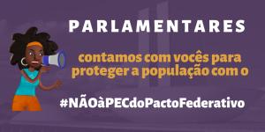 Card com o texto: Parlamentares, contamos com vocês para proteger a população com o #NÃOàPECdoPactoFederativo
