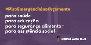 Card com o texto: #PisoEmergencialnoOrçamento para saúde, para educação, para assistência social, para segurança alimentar
