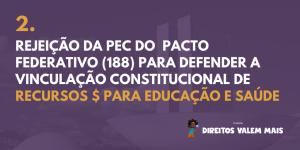 Card com o texto: 2. Rejeição da PEC do Pacto Federativo (188) para defender a vinculação constitucional de recursos para educação e saúde