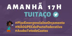 Card com o texto: Amanhã 17h - Tuitaço - #PisoEmergencialnoOrçamento #NãoàPECdoPactoFederativo #AcabaTetodeGastos