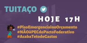 Card com o texto: Hoje 17h - Tuitaço - #PisoEmergencialnoOrçamento #NãoàPECdoPactoFederativo #AcabaTetodeGastos