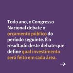 """Card roxo contém o texto: """"Todo ano, o Congresso Nacional debate o orçamento público do período seguinte. É o resultado deste debate que define qual investimento será feito em cada área""""."""