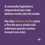 """Card roxo contém o texto """"A comissão legislativa responsável por este debate ainda não foi criada. Ou seja, faltam 46 dias para o fim do ano e ainda não sabemos quanto vamos investir em 2021"""""""