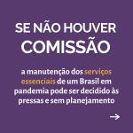"""Card roxo contém o texto """" Se não houver comissão, a manutenção dos serviços essenciais de um Brasil em pandemia pode ser decidido às pressas e sem planejamento"""""""