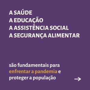 """Card roxo contém texto: """"A saúde, a educação, a assistência social, a segurança alimentar - são fundamentais para enfrentar a pandemia e proteger a população"""""""